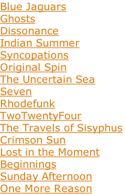 Blue Jaguars Ghosts Dissonance Indian Summer  Syncopations  Original Spin  The Uncertain Sea  Seven  Rhodefunk    TwoTwentyFour  The Travels of Sisyphus  Crimson Sun Lost in the Moment Beginnings Sunday Afternoon One More Reason